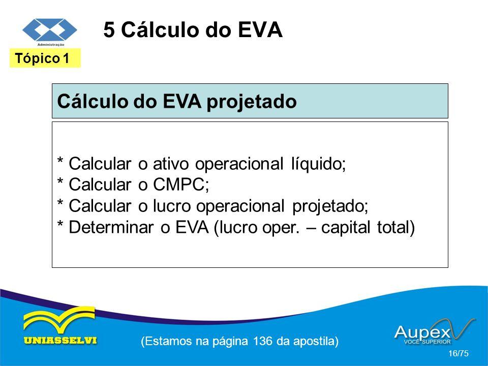 5 Cálculo do EVA Cálculo do EVA projetado (Estamos na página 136 da apostila) 16/75 Tópico 1 * Calcular o ativo operacional líquido; * Calcular o CMPC