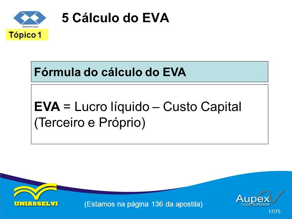 5 Cálculo do EVA Fórmula do cálculo do EVA (Estamos na página 136 da apostila) 17/75 Tópico 1 EVA = Lucro líquido – Custo Capital (Terceiro e Próprio)