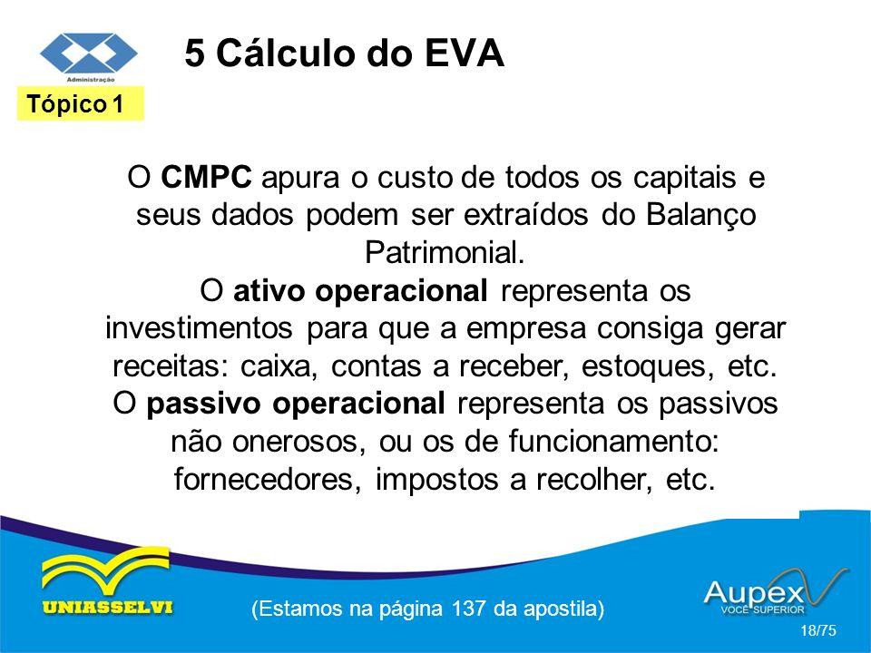 5 Cálculo do EVA (Estamos na página 137 da apostila) 18/75 Tópico 1 O CMPC apura o custo de todos os capitais e seus dados podem ser extraídos do Bala