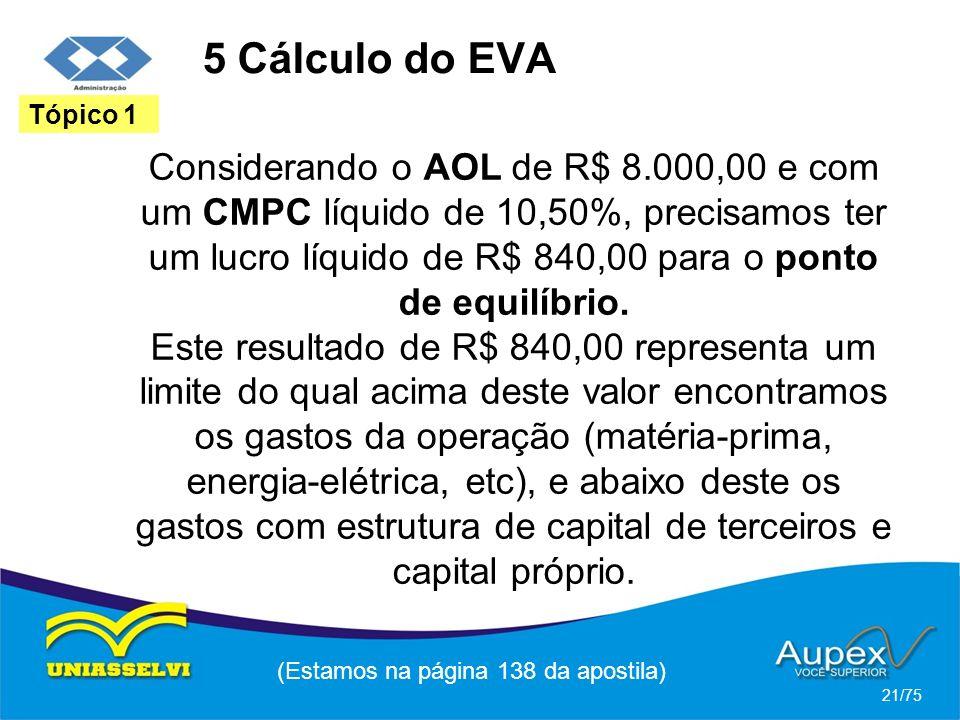 5 Cálculo do EVA (Estamos na página 138 da apostila) 21/75 Tópico 1 Considerando o AOL de R$ 8.000,00 e com um CMPC líquido de 10,50%, precisamos ter