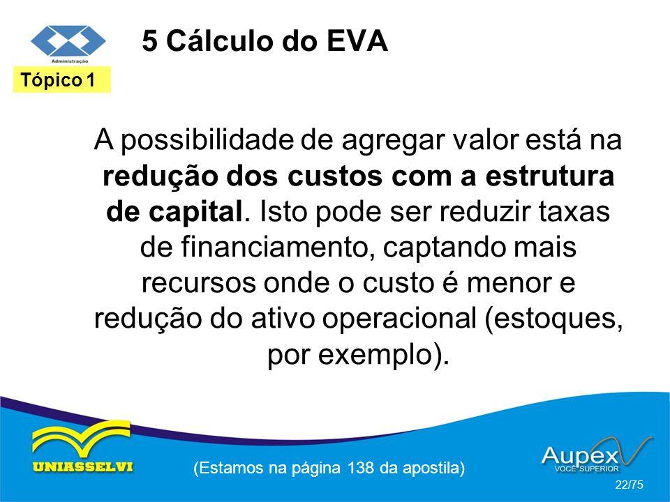 5 Cálculo do EVA (Estamos na página 138 da apostila) 22/75 Tópico 1 A possibilidade de agregar valor está na redução dos custos com a estrutura de cap