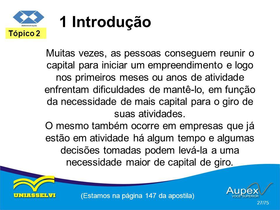1 Introdução (Estamos na página 147 da apostila) 27/75 Tópico 2 Muitas vezes, as pessoas conseguem reunir o capital para iniciar um empreendimento e l