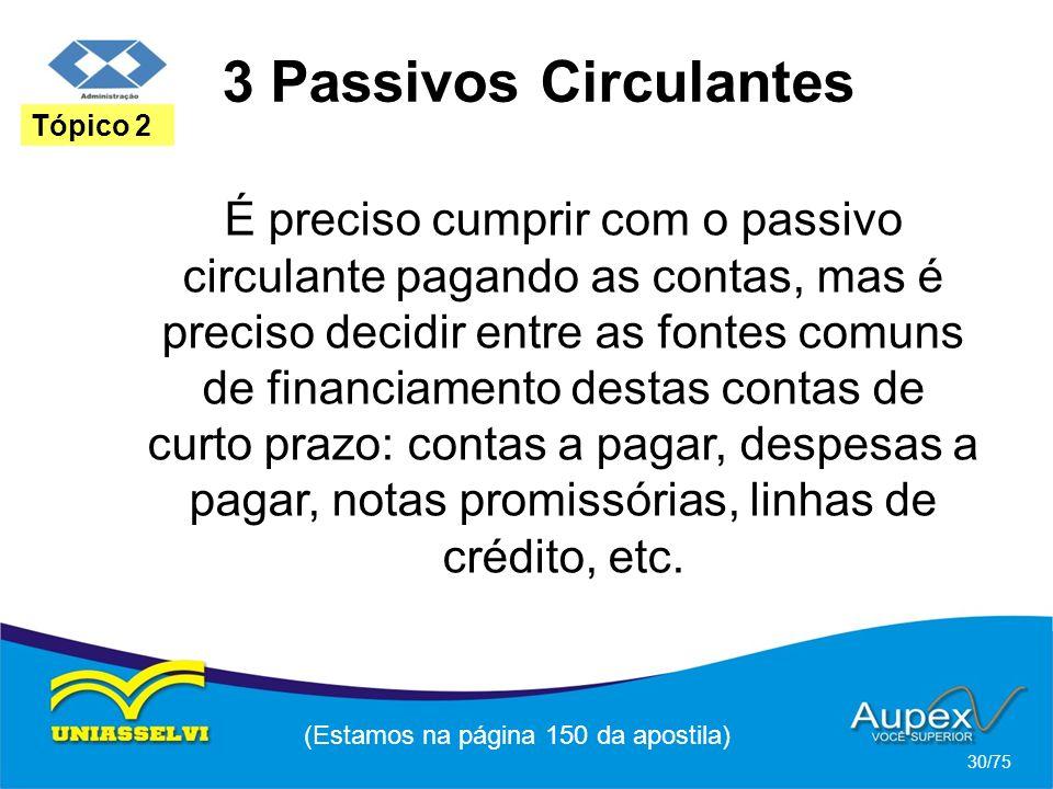 3 Passivos Circulantes (Estamos na página 150 da apostila) 30/75 Tópico 2 É preciso cumprir com o passivo circulante pagando as contas, mas é preciso