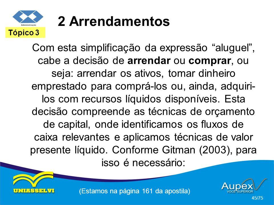 2 Arrendamentos (Estamos na página 161 da apostila) 45/75 Tópico 3 Com esta simplificação da expressão aluguel, cabe a decisão de arrendar ou comprar,