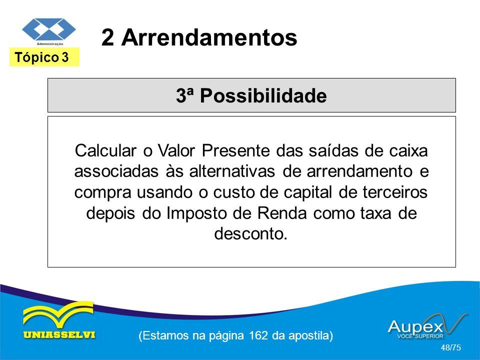 2 Arrendamentos (Estamos na página 162 da apostila) 48/75 Tópico 3 3ª Possibilidade Calcular o Valor Presente das saídas de caixa associadas às altern
