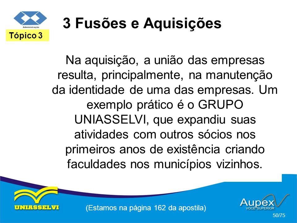 3 Fusões e Aquisições (Estamos na página 162 da apostila) 50/75 Tópico 3 Na aquisição, a união das empresas resulta, principalmente, na manutenção da