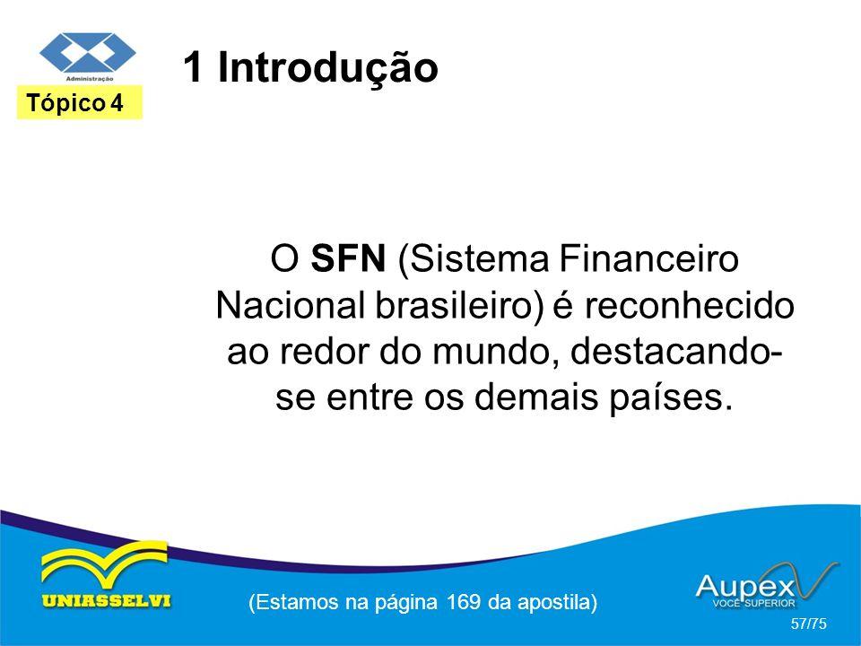 1 Introdução (Estamos na página 169 da apostila) 57/75 Tópico 4 O SFN (Sistema Financeiro Nacional brasileiro) é reconhecido ao redor do mundo, destac