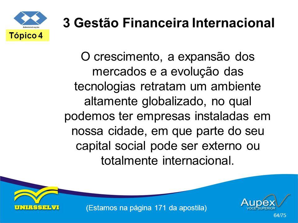 3 Gestão Financeira Internacional (Estamos na página 171 da apostila) 64/75 Tópico 4 O crescimento, a expansão dos mercados e a evolução das tecnologi