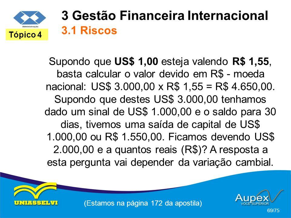 3 Gestão Financeira Internacional 3.1 Riscos (Estamos na página 172 da apostila) 69/75 Tópico 4 Supondo que US$ 1,00 esteja valendo R$ 1,55, basta cal