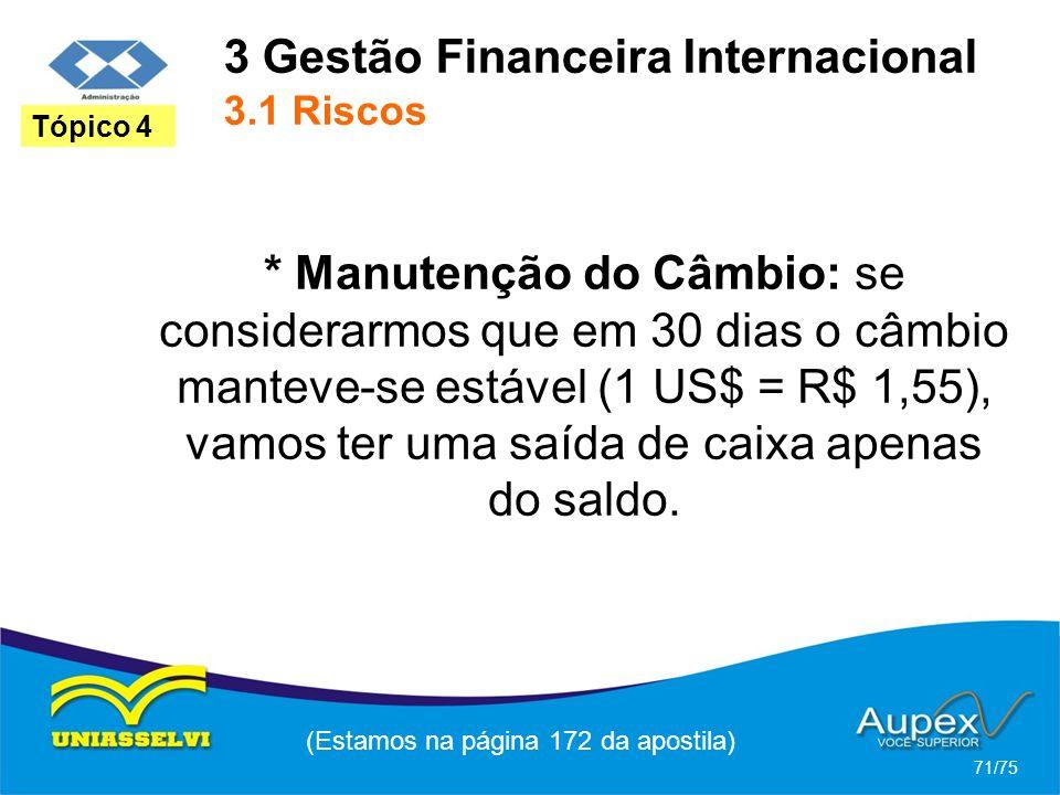 3 Gestão Financeira Internacional 3.1 Riscos (Estamos na página 172 da apostila) 71/75 Tópico 4 * Manutenção do Câmbio: se considerarmos que em 30 dia