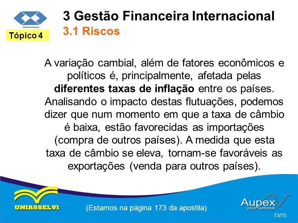 3 Gestão Financeira Internacional 3.1 Riscos (Estamos na página 173 da apostila) 73/75 Tópico 4 A variação cambial, além de fatores econômicos e polít