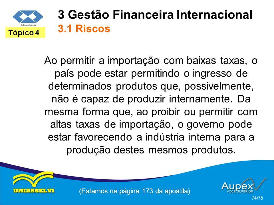 3 Gestão Financeira Internacional 3.1 Riscos (Estamos na página 173 da apostila) 74/75 Tópico 4 Ao permitir a importação com baixas taxas, o país pode