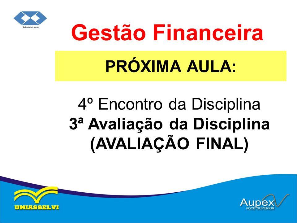 PRÓXIMA AULA: Gestão Financeira 4º Encontro da Disciplina 3ª Avaliação da Disciplina (AVALIAÇÃO FINAL)