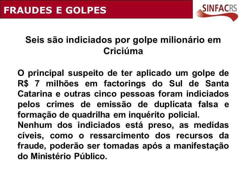 FRAUDES E GOLPES Seis são indiciados por golpe milionário em Criciúma O principal suspeito de ter aplicado um golpe de R$ 7 milhões em factorings do S