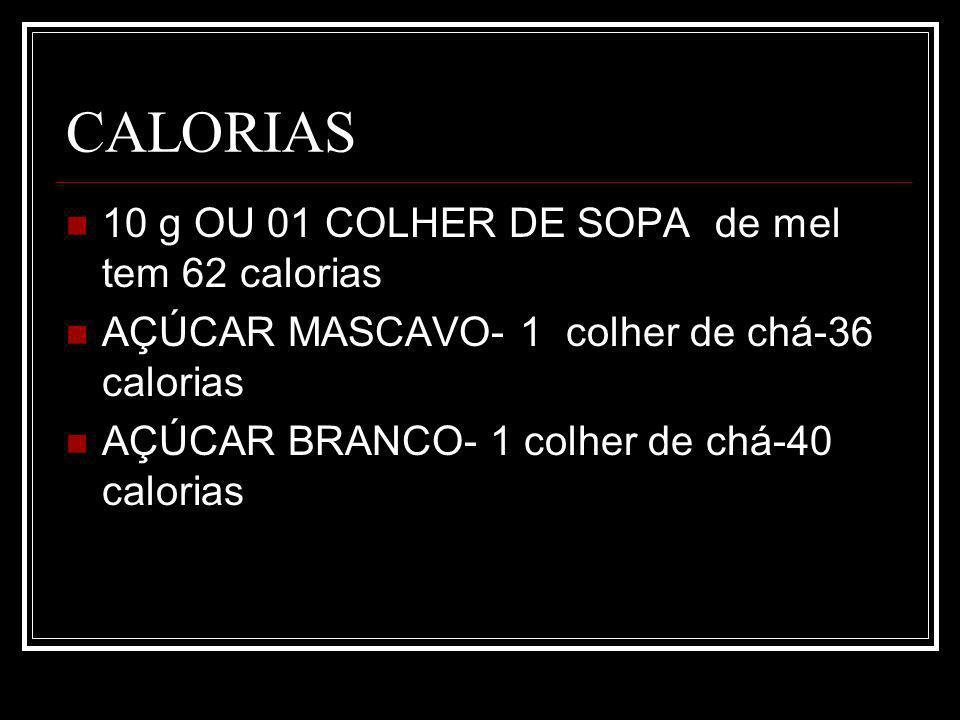 CALORIAS 10 g OU 01 COLHER DE SOPA de mel tem 62 calorias AÇÚCAR MASCAVO- 1 colher de chá-36 calorias AÇÚCAR BRANCO- 1 colher de chá-40 calorias