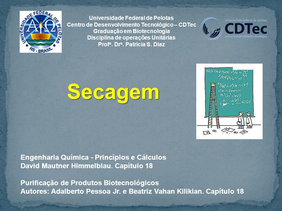Secagem Engenharia Química - Princípios e Cálculos David Mautner Himmelblau. Capítulo 18 Purificação de Produtos Biotecnológicos Autores: Adalberto Pe