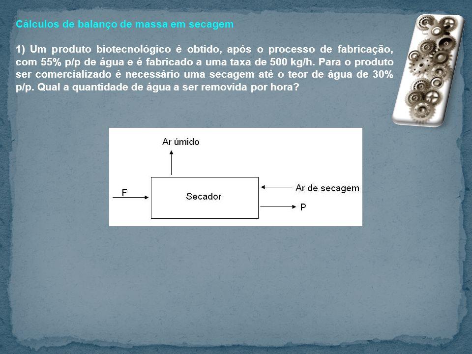 Cálculos de balanço de massa em secagem 1) Um produto biotecnológico é obtido, após o processo de fabricação, com 55% p/p de água e é fabricado a uma