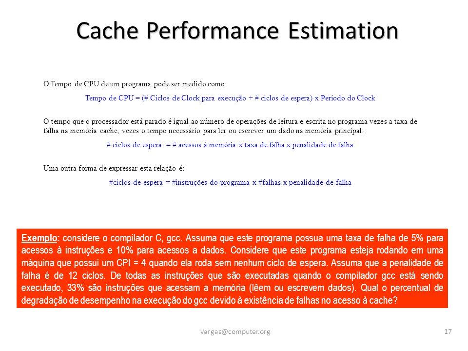 Cache Performance Estimation vargas@computer.org17 O Tempo de CPU de um programa pode ser medido como: Tempo de CPU = (# Ciclos de Clock para execução + # ciclos de espera) x Período do Clock O tempo que o processador está parado é igual ao número de operações de leitura e escrita no programa vezes a taxa de falha na memória cache, vezes o tempo necessário para ler ou escrever um dado na memória principal: # ciclos de espera = # acessos à memória x taxa de falha x penalidade de falha Uma outra forma de expressar esta relação é: #ciclos-de-espera = #instruções-do-programa x #falhas x penalidade-de-falha Exemplo: considere o compilador C, gcc.