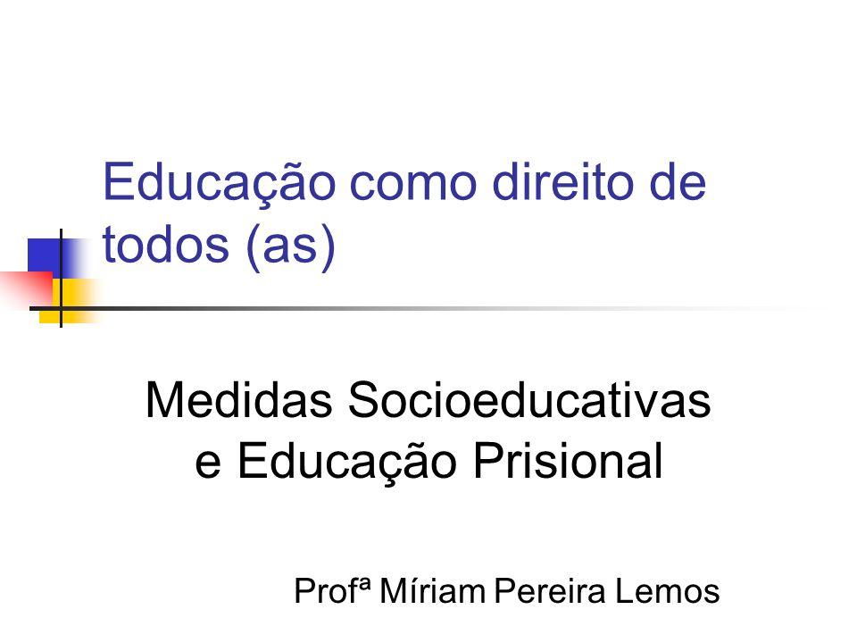 Educação como direito de todos (as) Medidas Socioeducativas e Educação Prisional Profª Míriam Pereira Lemos