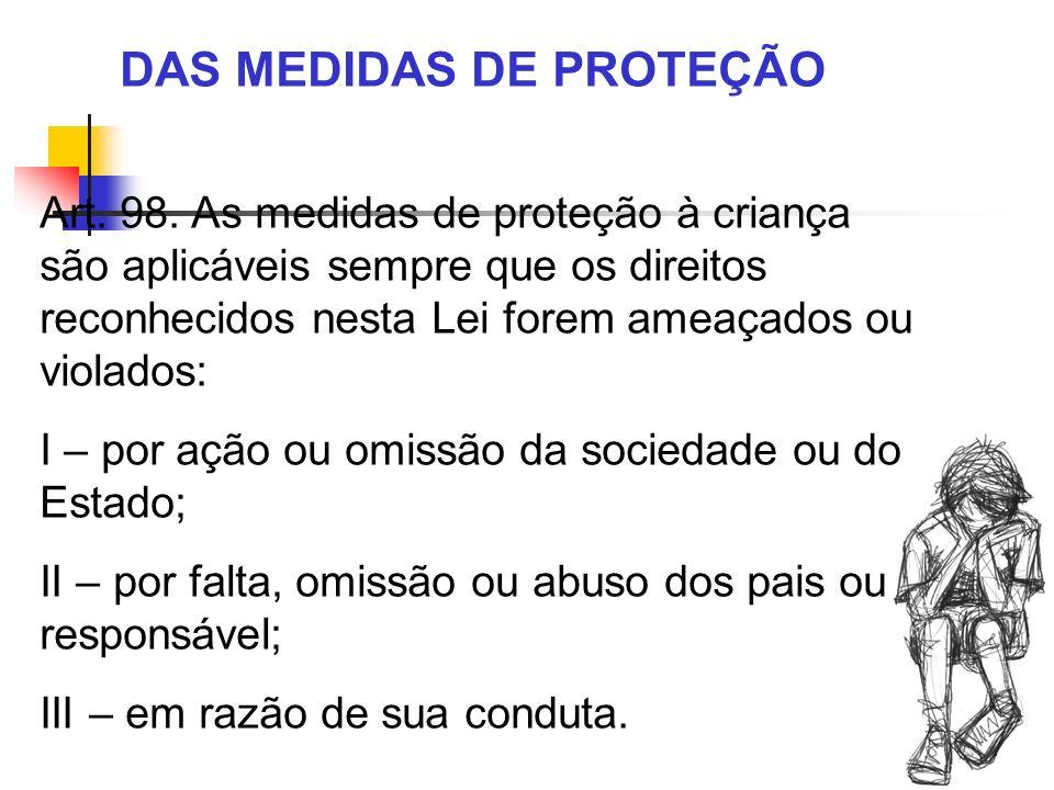 DAS MEDIDAS DE PROTEÇÃO Art. 98. As medidas de proteção à criança são aplicáveis sempre que os direitos reconhecidos nesta Lei forem ameaçados ou viol