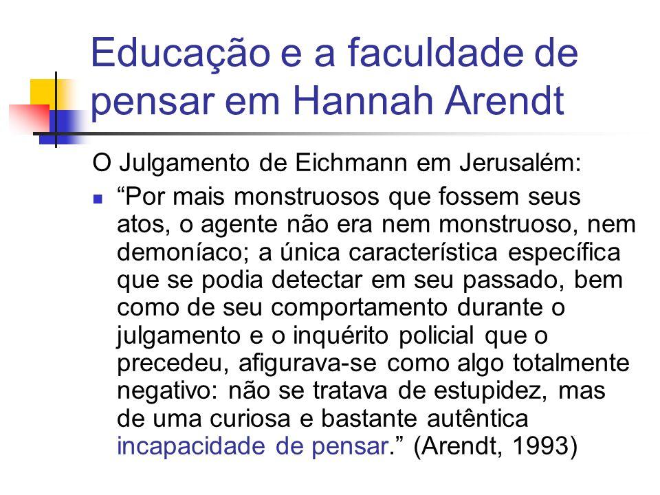 Educação e a faculdade de pensar em Hannah Arendt O Julgamento de Eichmann em Jerusalém: Por mais monstruosos que fossem seus atos, o agente não era nem monstruoso, nem demoníaco; a única característica específica que se podia detectar em seu passado, bem como de seu comportamento durante o julgamento e o inquérito policial que o precedeu, afigurava-se como algo totalmente negativo: não se tratava de estupidez, mas de uma curiosa e bastante autêntica incapacidade de pensar.