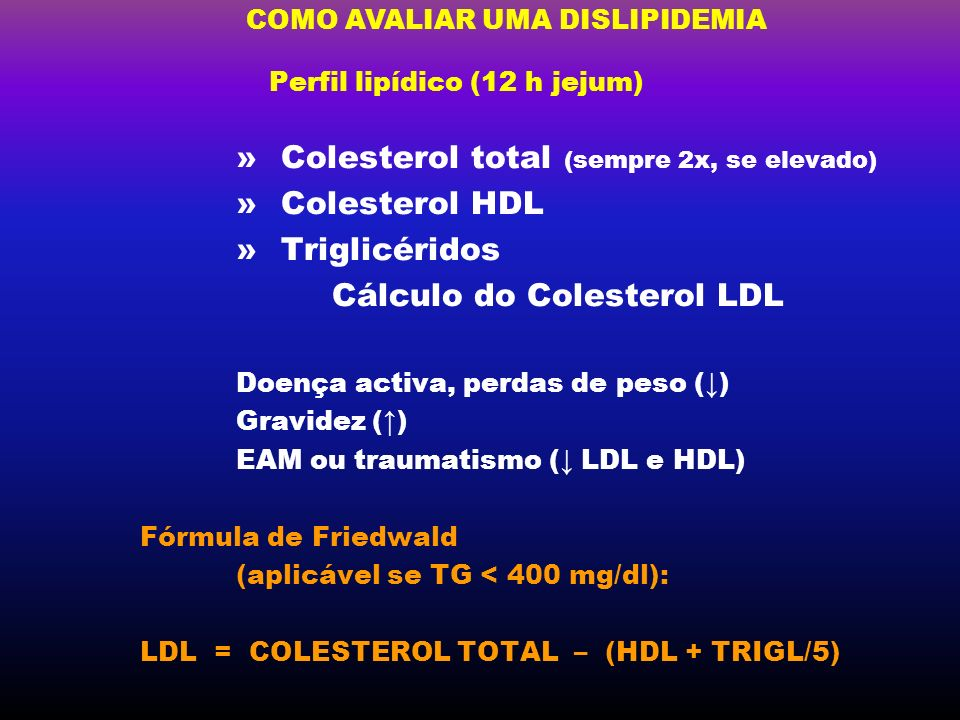 COMO AVALIAR UMA DISLIPIDEMIA Perfil lipídico (12 h jejum) » Colesterol total (sempre 2x, se elevado) » Colesterol HDL » Triglicéridos Cálculo do Cole