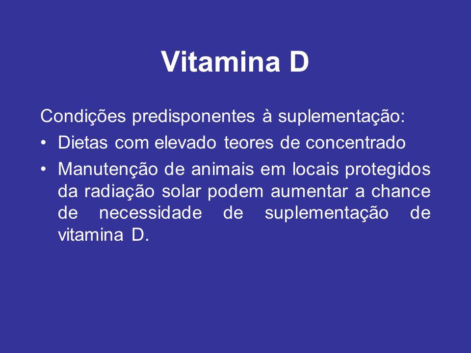 Vitamina D Condições predisponentes à suplementação: Dietas com elevado teores de concentrado Manutenção de animais em locais protegidos da radiação s