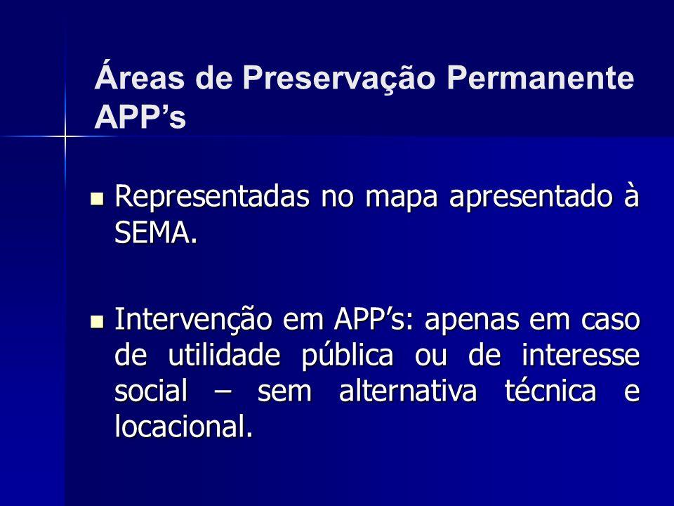 Representadas no mapa apresentado à SEMA. Representadas no mapa apresentado à SEMA. Intervenção em APPs: apenas em caso de utilidade pública ou de int