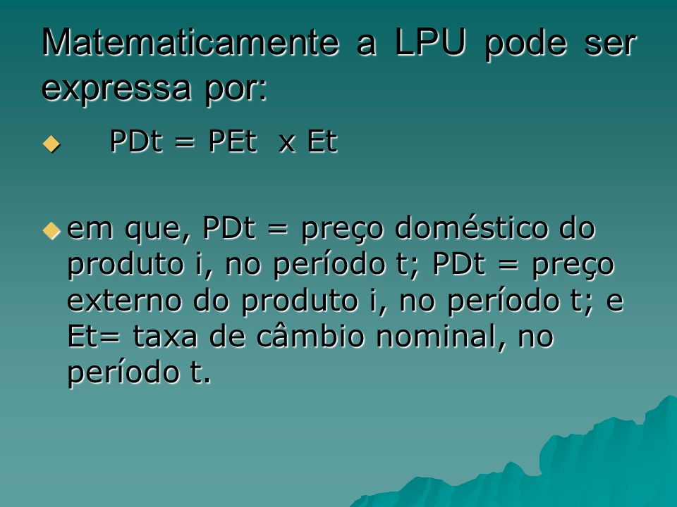 Matematicamente a LPU pode ser expressa por: PDt = PEt x Et PDt = PEt x Et em que, PDt = preço doméstico do produto i, no período t; PDt = preço exter