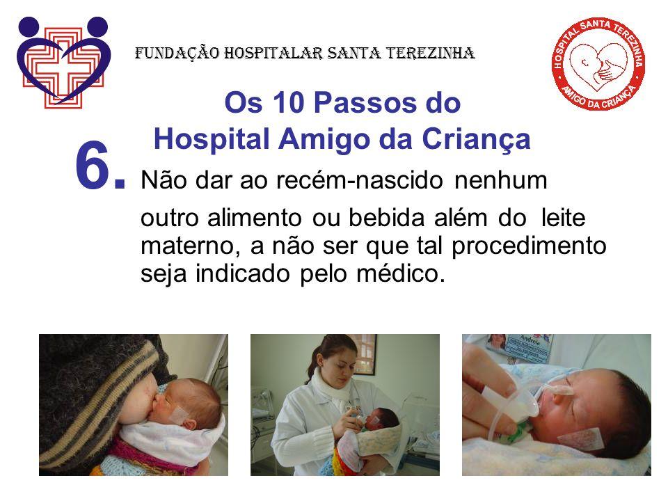 Os 10 Passos do Hospital Amigo da Criança 6. Não dar ao recém-nascido nenhum outro alimento ou bebida além do leite materno, a não ser que tal procedi