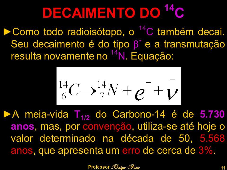 11 Professor Rodrigo Penna DECAIMENTO DO 14 C Como todo radioisótopo, o 14 C também decai. Seu decaimento é do tipo - e a transmutação resulta novamen