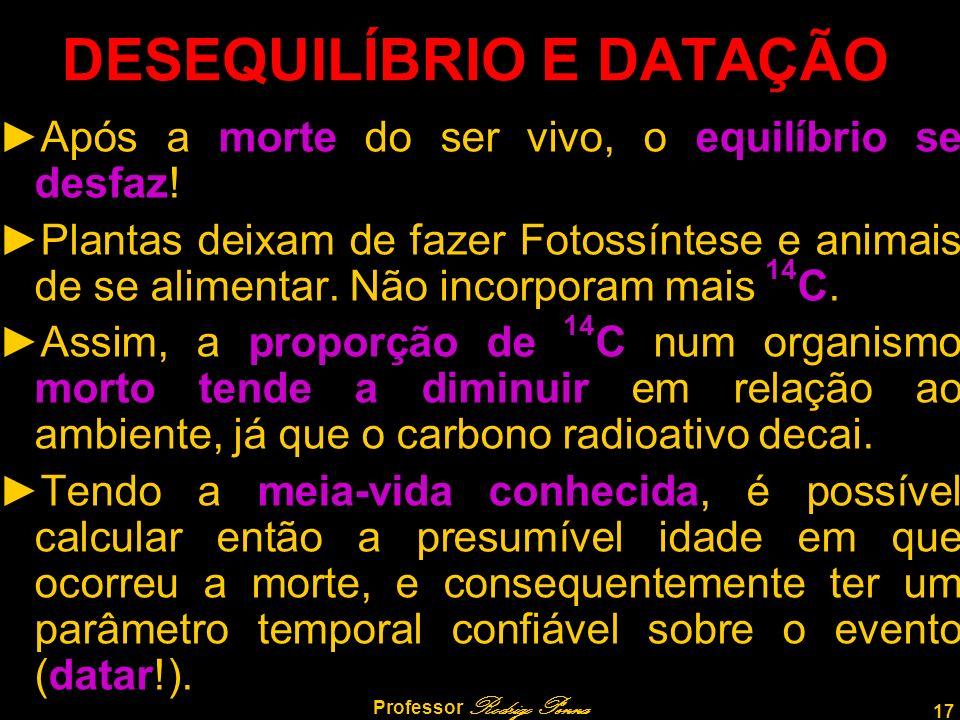 17 Professor Rodrigo Penna DESEQUILÍBRIO E DATAÇÃO Após a morte do ser vivo, o equilíbrio se desfaz.