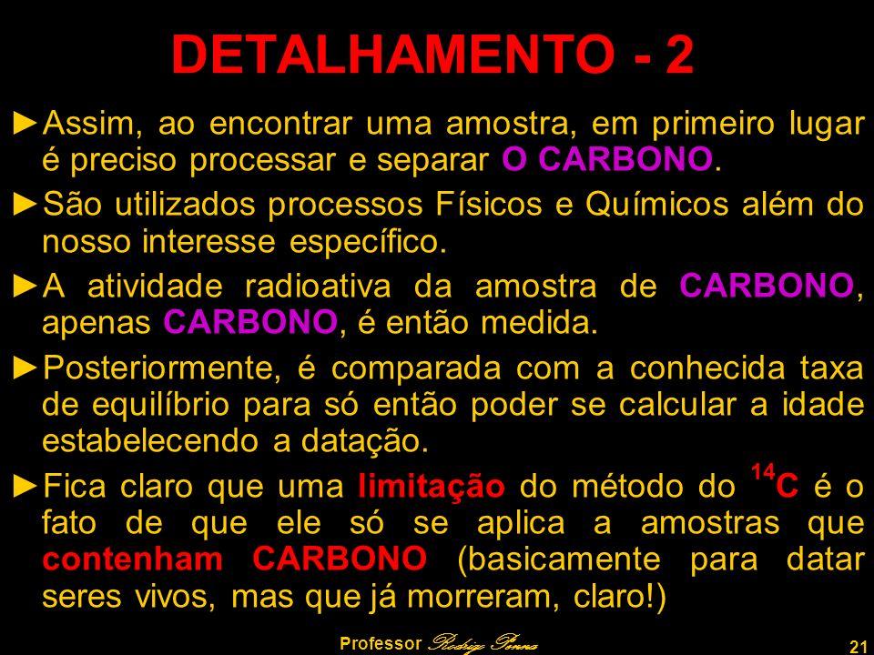 21 Professor Rodrigo Penna DETALHAMENTO - 2 Assim, ao encontrar uma amostra, em primeiro lugar é preciso processar e separar O CARBONO. São utilizados