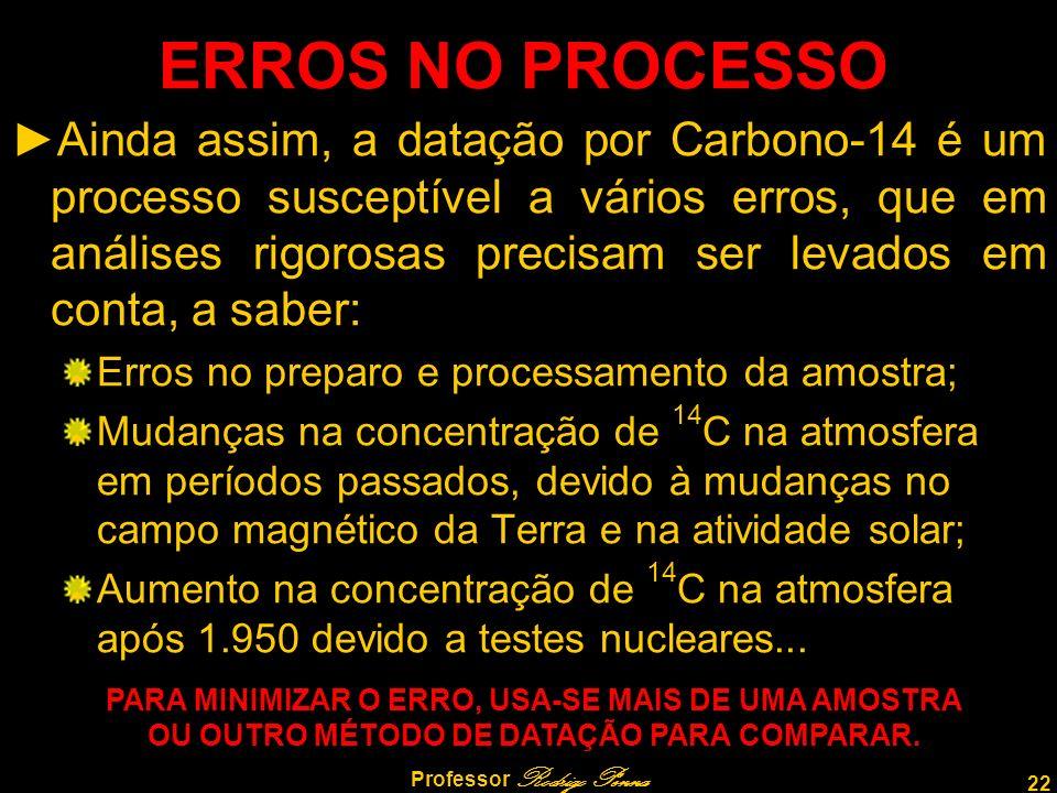 22 Professor Rodrigo Penna ERROS NO PROCESSO Ainda assim, a datação por Carbono-14 é um processo susceptível a vários erros, que em análises rigorosas