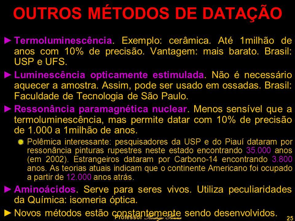 25 Professor Rodrigo Penna OUTROS MÉTODOS DE DATAÇÃO Termoluminescência. Exemplo: cerâmica. Até 1milhão de anos com 10% de precisão. Vantagem: mais ba