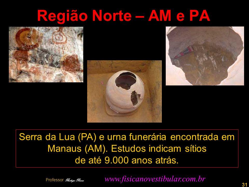 31 Região Norte – AM e PA Serra da Lua (PA) e urna funerária encontrada em Manaus (AM). Estudos indicam sítios de até 9.000 anos atrás. Professor Rodr