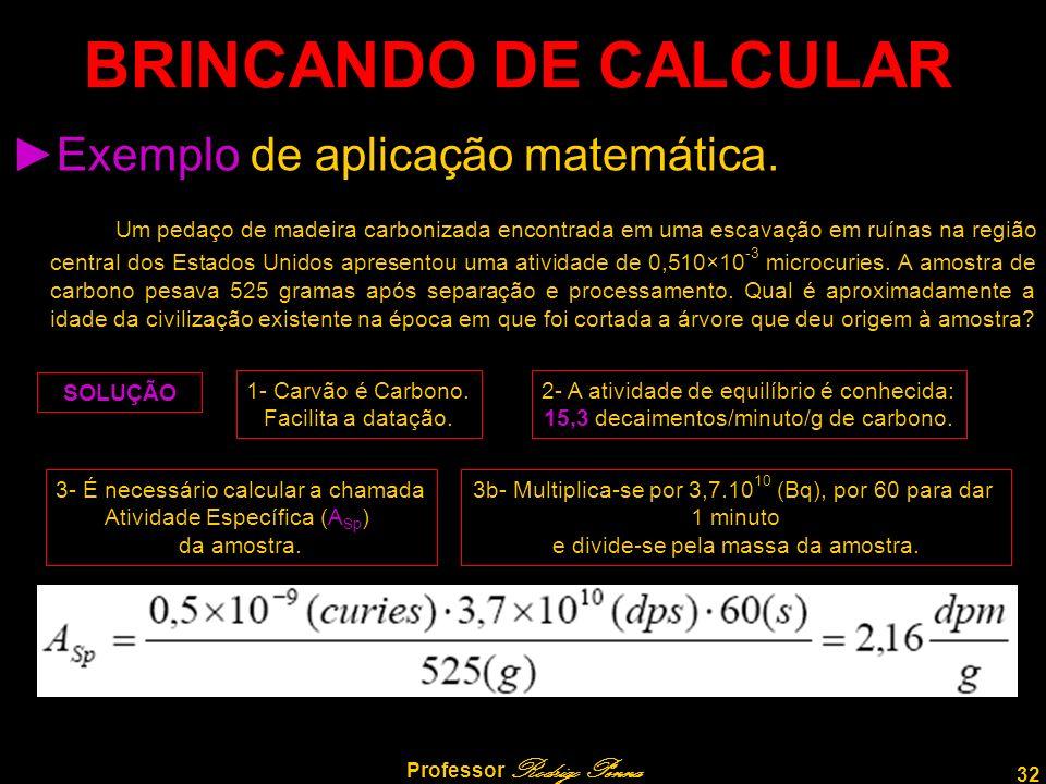 32 Professor Rodrigo Penna BRINCANDO DE CALCULAR Exemplo de aplicação matemática. Um pedaço de madeira carbonizada encontrada em uma escavação em ruín