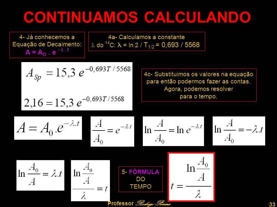 33 Professor Rodrigo Penna CONTINUAMOS CALCULANDO 4- Já conhecemos a Equação de Decaimento: A = A O. e -. t 4a- Calculamos a constante do 14 C: = ln 2