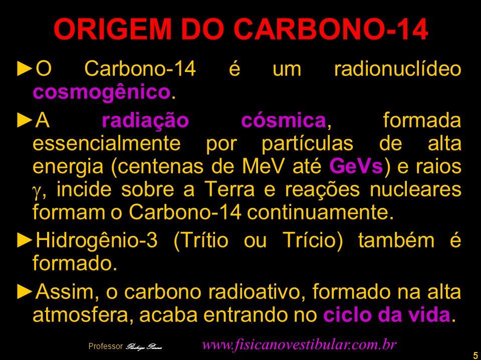 5 ORIGEM DO CARBONO-14 O Carbono-14 é um radionuclídeo cosmogênico. A radiação cósmica, formada essencialmente por partículas de alta energia (centena