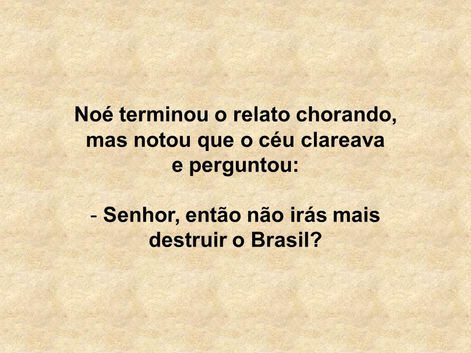 Noé terminou o relato chorando, mas notou que o céu clareava e perguntou: - Senhor, então não irás mais destruir o Brasil?