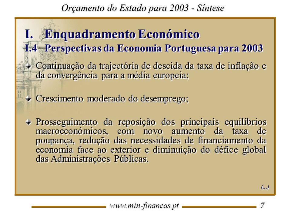 www.min-financas.pt 7 I.Enquadramento Económico I.4 Perspectivas da Economia Portuguesa para 2003 I.Enquadramento Económico I.4 Perspectivas da Economia Portuguesa para 2003 Continuação da trajectória de descida da taxa de inflação e da convergência para a média europeia; Crescimento moderado do desemprego; Prosseguimento da reposição dos principais equilíbrios macroeconómicos, com novo aumento da taxa de poupança, redução das necessidades de financiamento da economia face ao exterior e diminuição do défice global das Administrações Públicas.
