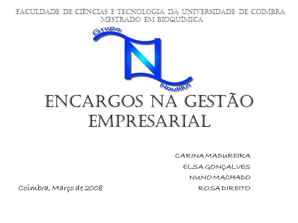 Encargos na Gestão Empresarial CARINA MADUREIRA ELSA GONÇALVES NUNO MACHADO ROSA DIREITO Faculdade de Ciências e Tecnologia da Universidade de Coimbra Coimbra, Março de 2008 Mestrado em bioquímica