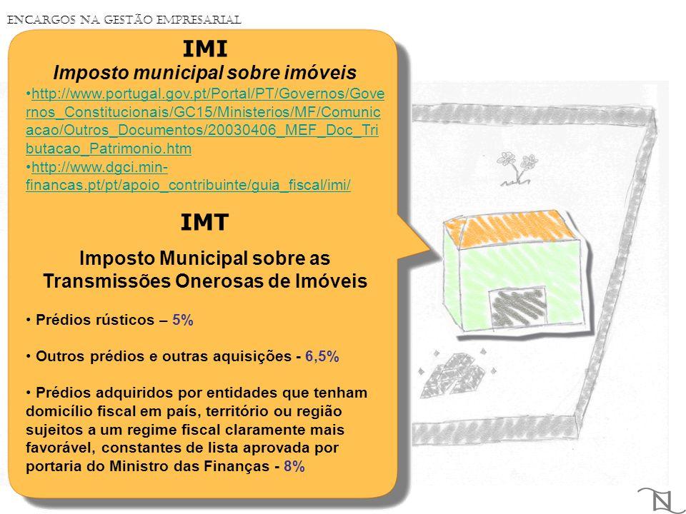IMI Imposto municipal sobre imóveis http://www.portugal.gov.pt/Portal/PT/Governos/Gove rnos_Constitucionais/GC15/Ministerios/MF/Comunic acao/Outros_Documentos/20030406_MEF_Doc_Tri butacao_Patrimonio.htmhttp://www.portugal.gov.pt/Portal/PT/Governos/Gove rnos_Constitucionais/GC15/Ministerios/MF/Comunic acao/Outros_Documentos/20030406_MEF_Doc_Tri butacao_Patrimonio.htm http://www.dgci.min- financas.pt/pt/apoio_contribuinte/guia_fiscal/imi/http://www.dgci.min- financas.pt/pt/apoio_contribuinte/guia_fiscal/imi/ IMT Imposto Municipal sobre as Transmissões Onerosas de Imóveis Prédios rústicos – 5% Outros prédios e outras aquisições - 6,5% Prédios adquiridos por entidades que tenham domicílio fiscal em país, território ou região sujeitos a um regime fiscal claramente mais favorável, constantes de lista aprovada por portaria do Ministro das Finanças - 8% Encargos na Gestão Empresarial