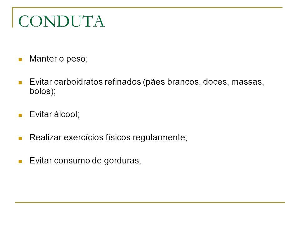 CONDUTA Manter o peso; Evitar carboidratos refinados (pães brancos, doces, massas, bolos); Evitar álcool; Realizar exercícios físicos regularmente; Ev
