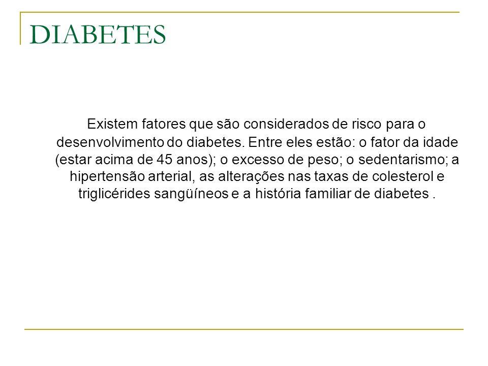 DIABETES Existem fatores que são considerados de risco para o desenvolvimento do diabetes. Entre eles estão: o fator da idade (estar acima de 45 anos)