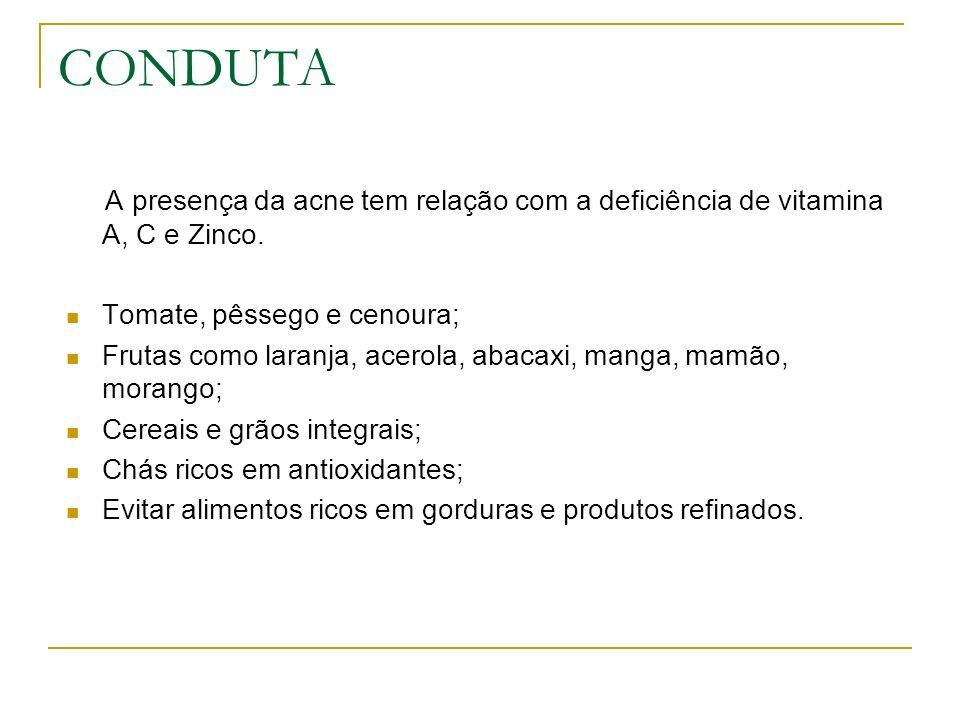 CONDUTA A presença da acne tem relação com a deficiência de vitamina A, C e Zinco. Tomate, pêssego e cenoura; Frutas como laranja, acerola, abacaxi, m