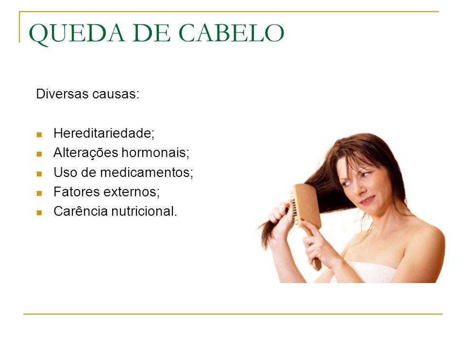 QUEDA DE CABELO Diversas causas: Hereditariedade; Alterações hormonais; Uso de medicamentos; Fatores externos; Carência nutricional.