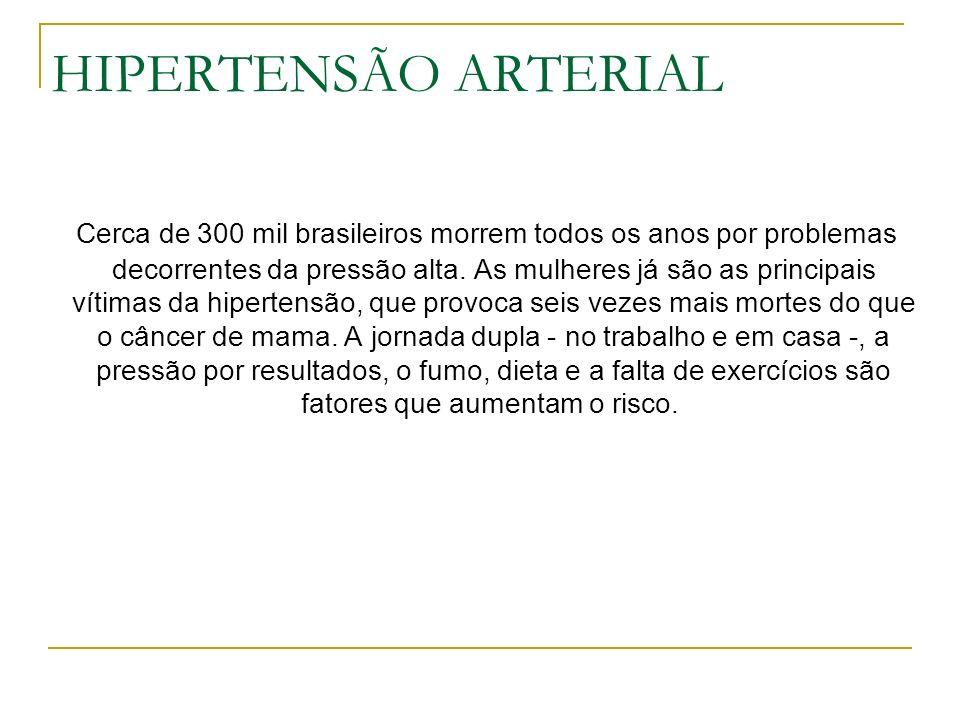 HIPERTENSÃO ARTERIAL Cerca de 300 mil brasileiros morrem todos os anos por problemas decorrentes da pressão alta. As mulheres já são as principais vít