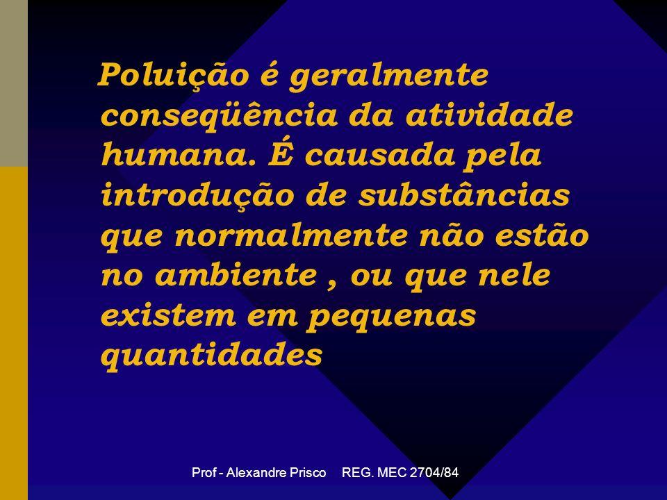 Prof - Alexandre Prisco REG.MEC 2704/84 Poluição é geralmente conseqüência da atividade humana.