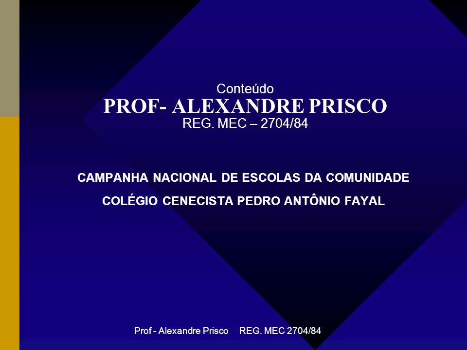 Prof - Alexandre Prisco REG.MEC 2704/84 Conteúdo PROF- ALEXANDRE PRISCO REG.